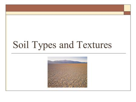 Soil Types and Textures. Definitions  Soil Texture The way a soil feels A name given a textural group based on the relative proportions of each size.