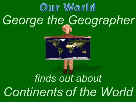 George the Geographer finds out about Continents of the World.