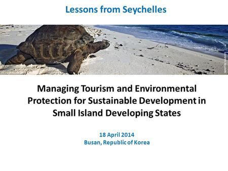 Managing Tourism and Environmental Protection for Sustainable Development in Small Island Developing States 18 April 2014 Busan, Republic of Korea Lessons.