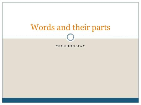MORPHOLOGY Words and their parts. Objectives To introduce key concepts in the study of complex word analysis To provide a description of some of the morphological.