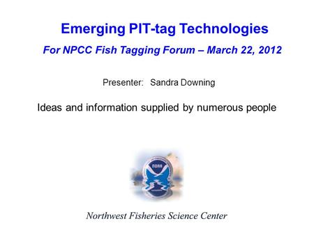 Emerging PIT-tag Technologies Presenter: Sandra Downing Ideas and information supplied by numerous people For NPCC Fish Tagging Forum – March 22, 2012.