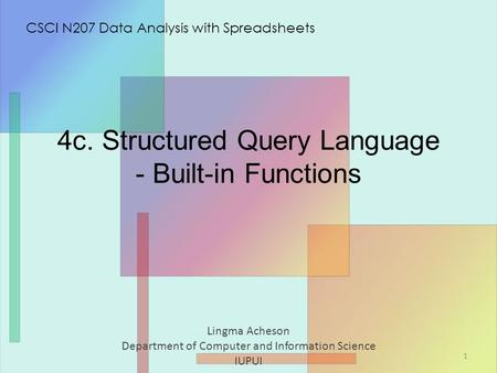 4c. Structured Query Language - Built-in Functions Lingma Acheson Department of Computer and Information Science IUPUI CSCI N207 Data Analysis with Spreadsheets.