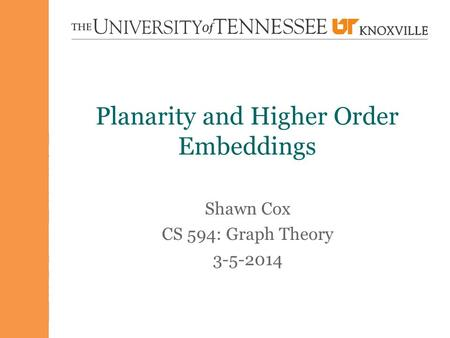 Planarity and Higher Order Embeddings Shawn Cox CS 594: Graph Theory 3-5-2014.