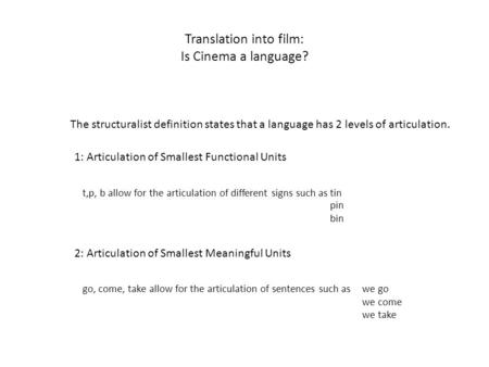 Translation into film: Is Cinema a language? The structuralist definition states that a language has 2 levels of articulation. 1: Articulation of Smallest.