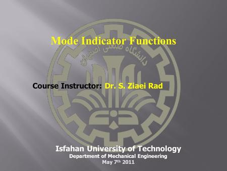 Isfahan University of Technology Department of Mechanical Engineering May 7 th 2011 Course Instructor: Dr. S. Ziaei Rad Mode Indicator Functions.