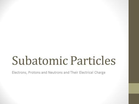 Subatomic Particles Electrons, Protons and Neutrons and Their Electrical Charge.