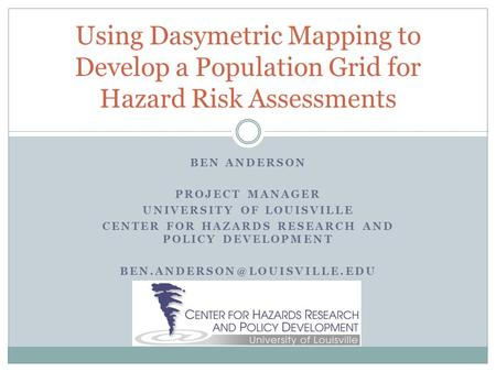 BEN ANDERSON PROJECT MANAGER UNIVERSITY OF LOUISVILLE CENTER FOR HAZARDS RESEARCH AND POLICY DEVELOPMENT Using Dasymetric Mapping.
