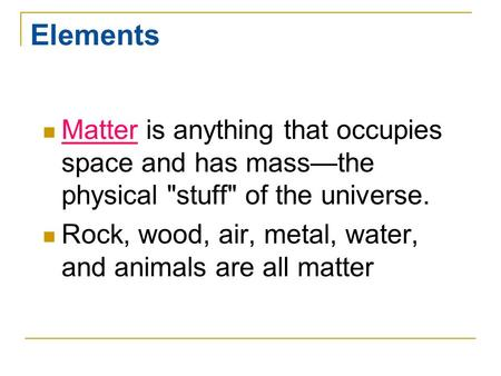 Elements Matter is anything that occupies space and has mass—the physical stuff of the universe. Rock, wood, air, metal, water, and animals are all matter.