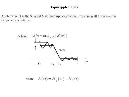 Equiripple Filters A filter which has the Smallest Maximum Approximation Error among all filters over the frequencies of interest: Define: where.