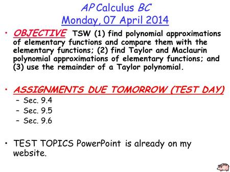 AP Calculus BC Monday, 07 April 2014 OBJECTIVE TSW (1) find polynomial approximations of elementary functions and compare them with the elementary functions;