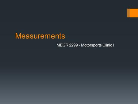 Measurements MEGR 2299 - Motorsports Clinic I. Measurements Measurement – assigning a number to an object or event to try and quantify a quality of that.