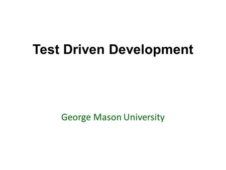 Test Driven Development George Mason University. Today's topics Review of Chapter 1: Testing Go over examples and questions testing in Java with Junit.
