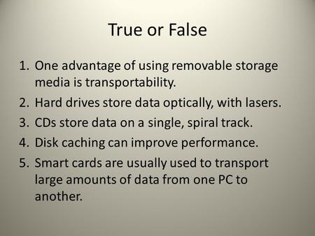 True or False 1. One advantage of using removable storage media is transportability. 2. Hard drives store data optically, with lasers. 3. CDs store data.