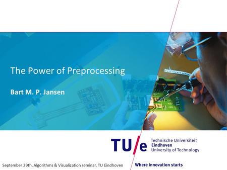 The Power of Preprocessing Bart M. P. Jansen September 29th, Algorithms & Visualization seminar, TU Eindhoven.