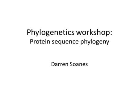 Phylogenetics workshop: Protein sequence phylogeny Darren Soanes.