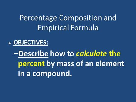 Percentage Composition and Empirical Formula OBJECTIVES: – Describe how to calculate the percent by mass of an element in a compound.