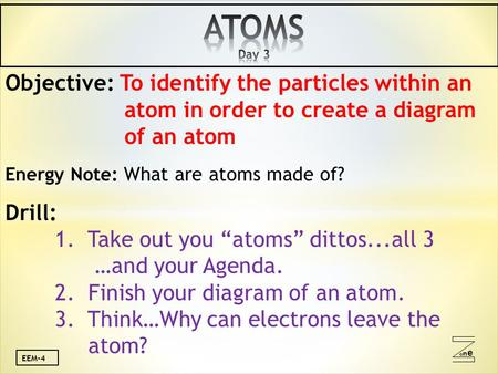 Oneone EEM-4 Objective: To identify the particles within an atom in order to create a diagram of an atom Energy Note: What are atoms made of? Drill: 1.