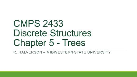 CMPS 2433 Discrete Structures Chapter 5 - Trees R. HALVERSON – MIDWESTERN STATE UNIVERSITY.