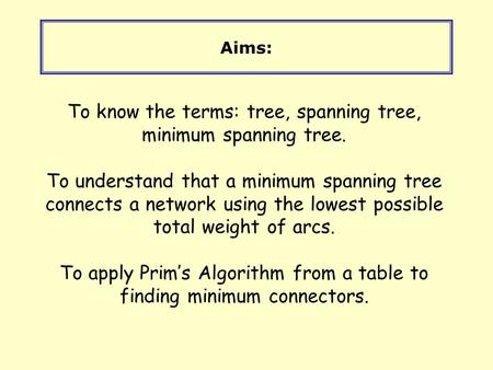 Aims: To know the terms: tree, spanning tree, minimum spanning tree. To understand that a minimum spanning tree connects a network using the lowest possible.