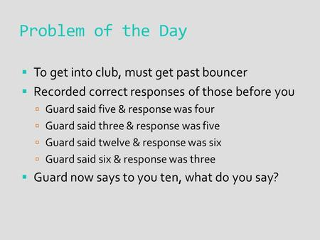 Problem of the Day  To get into club, must get past bouncer  Recorded correct responses of those before you  Guard said five & response was four  Guard.