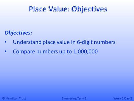 © Hamilton Trust Simmering Term 1 Week 1 Day 2 Objectives: Understand place value in 6-digit numbers Compare numbers up to 1,000,000.