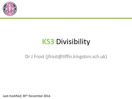 KS3 Divisibility Dr J Frost Last modified: 30 th November 2014.