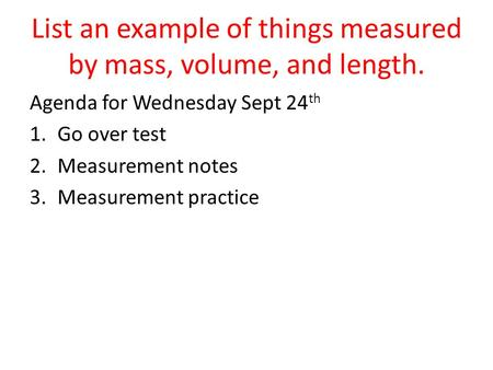 List an example of things measured by mass, volume, and length.