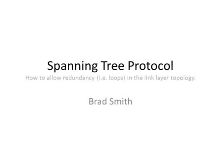 Spanning Tree Protocol How to allow redundancy (i.e. loops) in the link layer topology. Brad Smith.