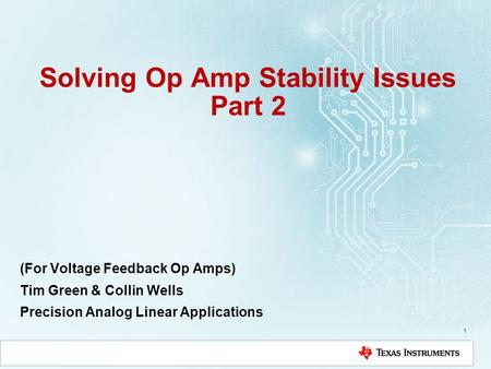 Solving Op Amp Stability Issues Part 2 (For Voltage Feedback Op Amps) Tim Green & Collin Wells Precision Analog Linear Applications 1.