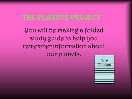 The Planets Project You will be making a folded study guide to help you remember information about our planets. The Planets.