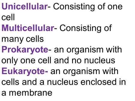 Unicellular- Consisting of one cell Multicellular- Consisting of many cells Prokaryote- an organism with only one cell and no nucleus Eukaryote- an organism.