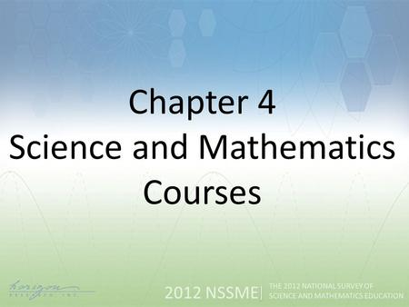 2012 NSSME THE 2012 NATIONAL SURVEY OF SCIENCE AND MATHEMATICS EDUCATION Chapter 4 Science and Mathematics Courses.