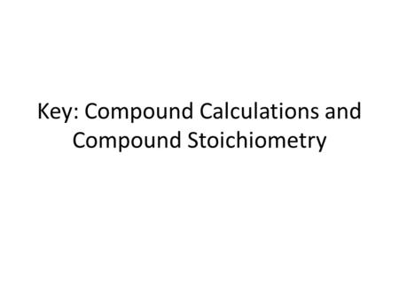 Key: Compound Calculations and Compound Stoichiometry.