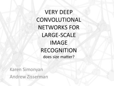 VERY DEEP CONVOLUTIONAL NETWORKS FOR LARGE-SCALE IMAGE RECOGNITION does size matter? Karen Simonyan Andrew Zisserman.