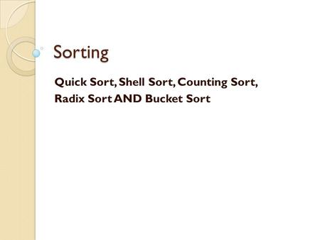 Sorting Quick Sort, Shell Sort, Counting Sort, Radix Sort AND Bucket Sort.