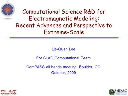 Computational Science R&D for Electromagnetic Modeling: Recent Advances and Perspective to Extreme-Scale Lie-Quan Lee For SLAC Computational Team ComPASS.