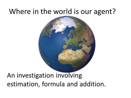 Where in the world is our agent? An investigation involving estimation, formula and addition.