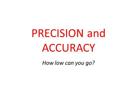 PRECISION and ACCURACY How low can you go?. CONTEXT There are two contexts precision and accuracy apply to: sets of data, and measuring instruments. In.