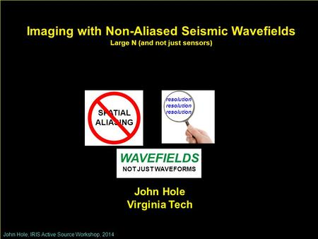 Imaging with Non-Aliased Seismic Wavefields Large N (and not just sensors) John Hole, IRIS Active Source Workshop, 2014 John Hole Virginia Tech SPATIAL.