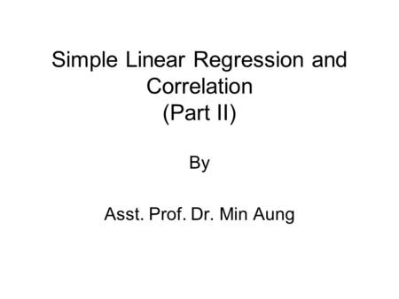 Simple Linear Regression and Correlation (Part II) By Asst. Prof. Dr. Min Aung.