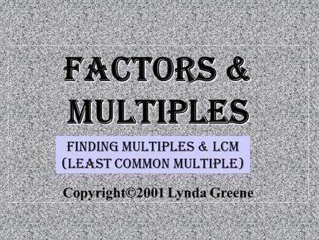 Factors & Multiples Copyright©2001 Lynda Greene Finding multiples & LCM (least common multiple)