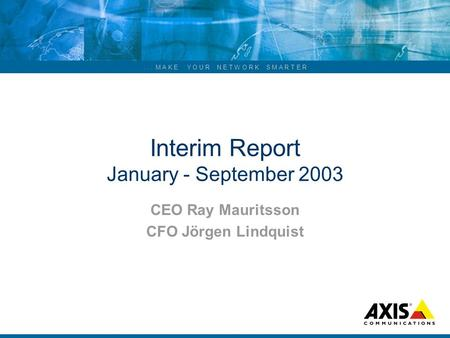 ... M A K E Y O U R N E T W O R K S M A R T E R Interim Report January - September 2003 CEO Ray Mauritsson CFO Jörgen Lindquist.