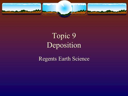 "Topic 9 Deposition Regents Earth Science. deposition  Is the ""dropping"" of transported materials  Or the processes by which transported materials are."