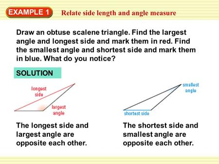EXAMPLE 1 Relate side length and angle measure Draw an obtuse scalene triangle. Find the largest angle and longest side and mark them in red. Find the.