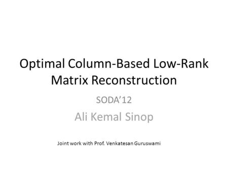 Optimal Column-Based Low-Rank Matrix Reconstruction SODA'12 Ali Kemal Sinop Joint work with Prof. Venkatesan Guruswami.