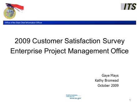 Office of the State Chief Information Officer 1 2009 Customer Satisfaction Survey Enterprise Project Management Office Gaye Mays Kathy Bromead October.