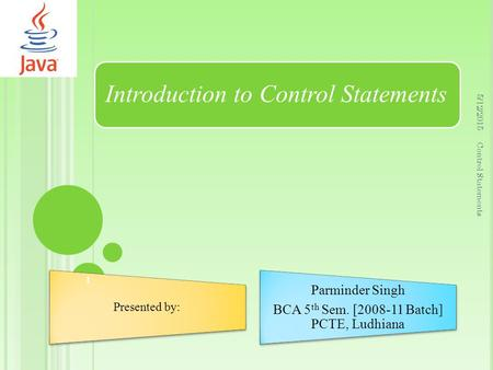 Introduction to Control Statements Presented by: Parminder Singh BCA 5 th Sem. [2008-11 Batch] PCTE, Ludhiana 5/12/2015 1 Control Statements.