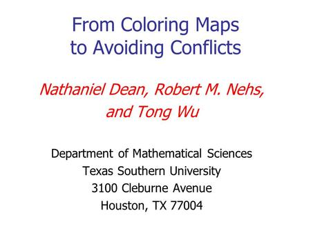 From Coloring Maps to Avoiding Conflicts Nathaniel Dean, Robert M. Nehs, and Tong Wu Department of Mathematical Sciences Texas Southern University 3100.