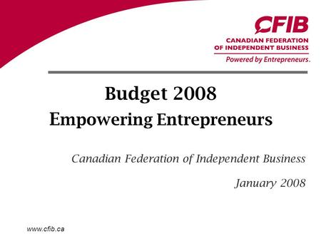 Www.cfib.ca Budget 2008 E mpowering Entrepreneurs Canadian Federation of Independent Business January 2008.