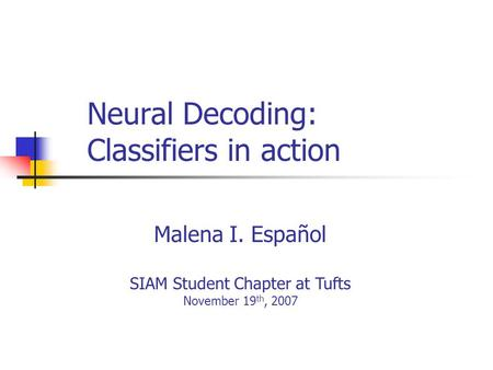 Neural Decoding: Classifiers in action Malena I. Español SIAM Student Chapter at Tufts November 19 th, 2007.